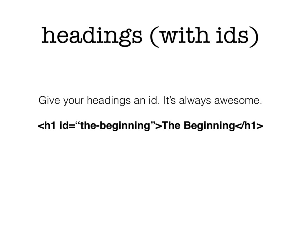 headings (with ids) Give your headings an id. I...