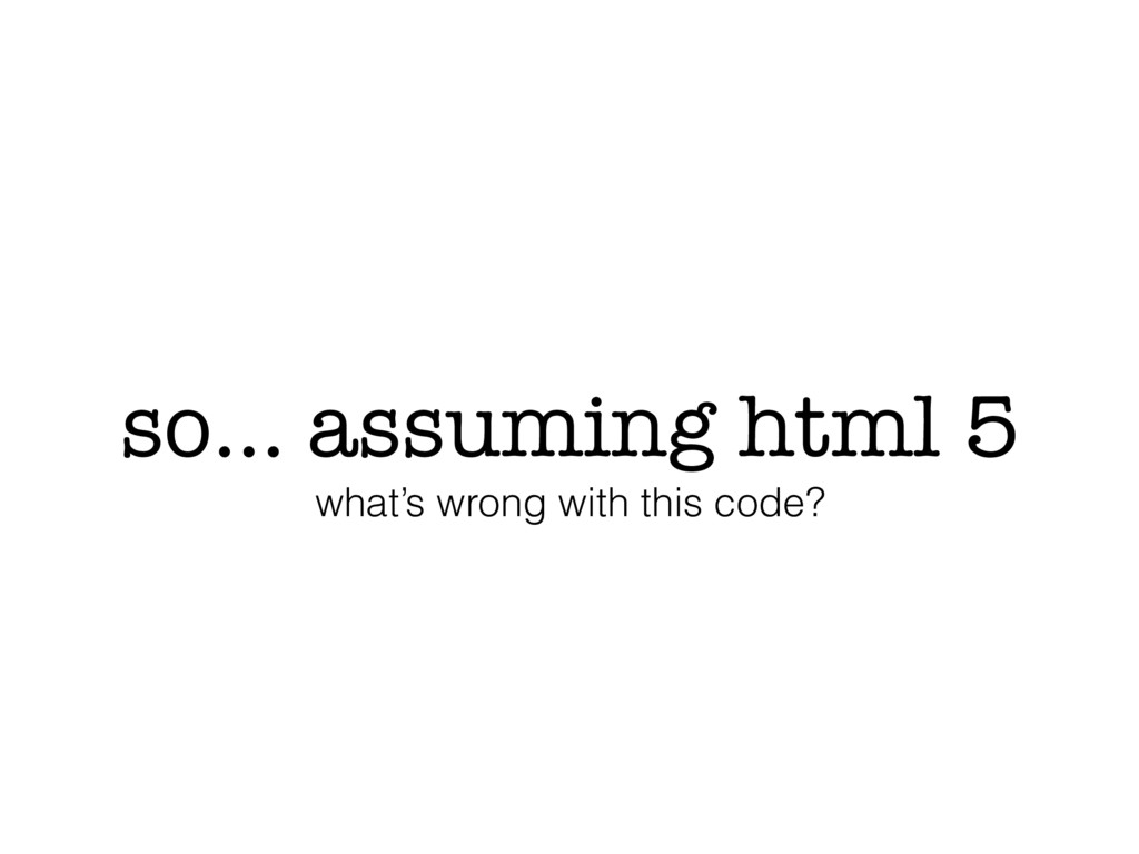 so… assuming html 5 what's wrong with this code?
