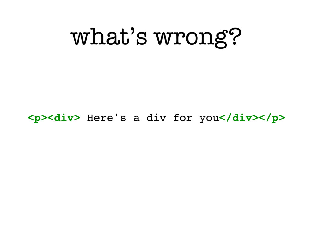 what's wrong? <p><div> Here's a div for you</di...