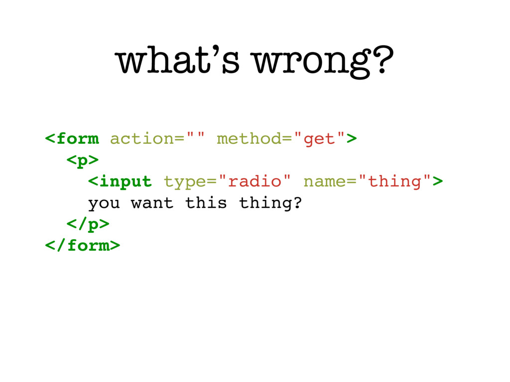 """what's wrong? <form action="""""""" method=""""get""""> <p>..."""