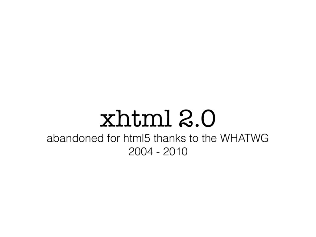 xhtml 2.0 abandoned for html5 thanks to the WHA...
