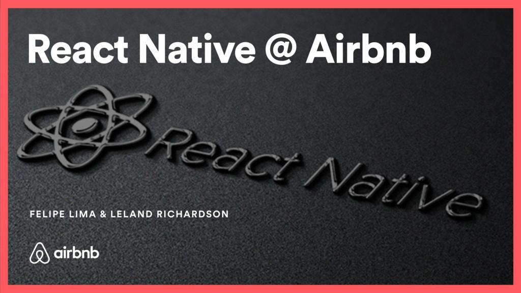 React Native @ Airbnb FELIPE LIMA & LELAND RICH...