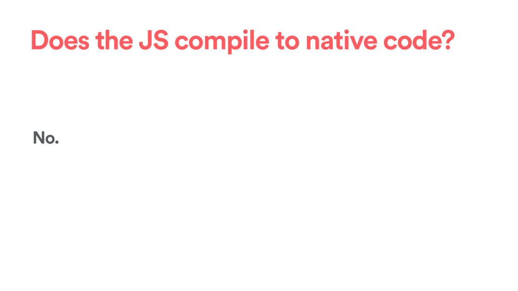 Does the JS compile to native code? No.