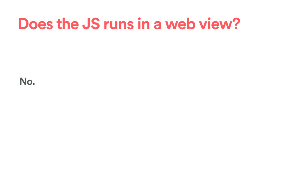 Does the JS runs in a web view? No.