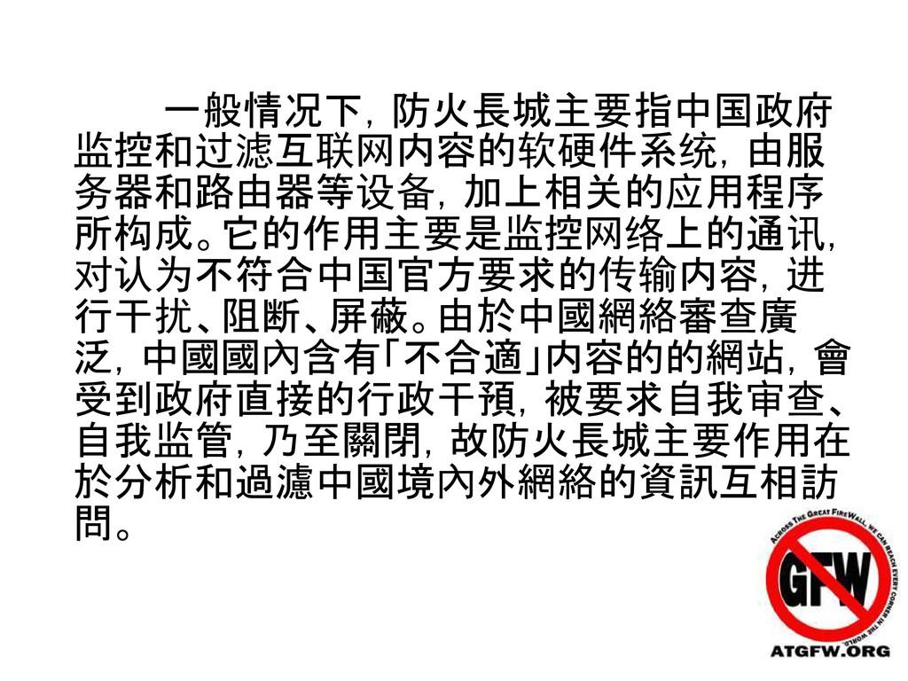 一般情况下,防火長城主要指中国政府 监控和过滤互联网内容的软硬件系统,由服 务器和路由器等设备...
