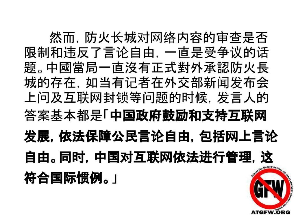 然而,防火长城对网络内容的审查是否 限制和违反了言论自由,一直是受争议的话 题。中國當局一直沒...