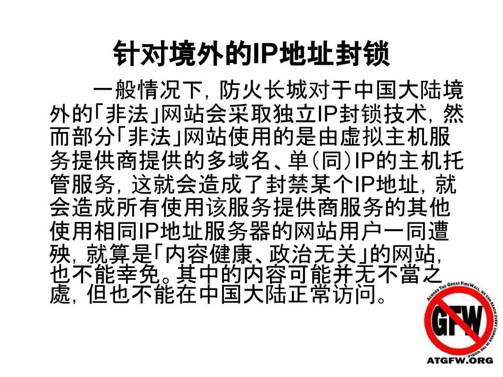 针对境外的IP地址封锁 一般情况下,防火长城对于中国大陆境 外的「非法」网站会采取独立IP封锁...