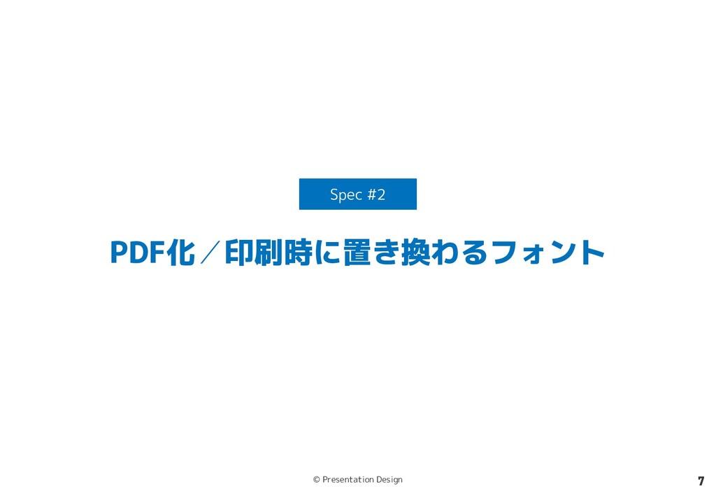 © Presentation Design 7 PDF化/印刷時に置き換わるフォント Spec...