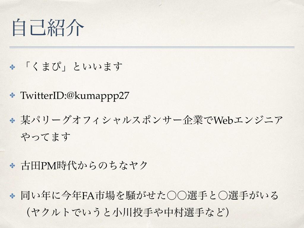 ࣗݾհ ✤ ʮ͘·ͽʯͱ͍͍·͢ ✤ TwitterID:@kumappp27 ✤ ύϦʔ...