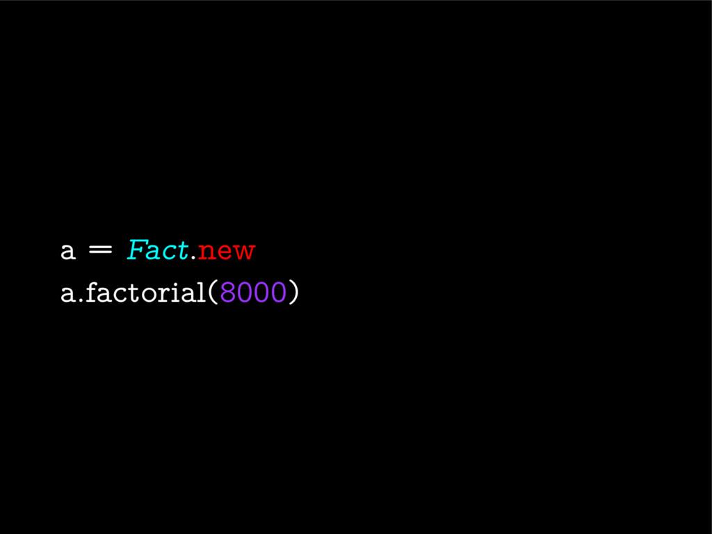 a = Fact.new a.factorial(8000)