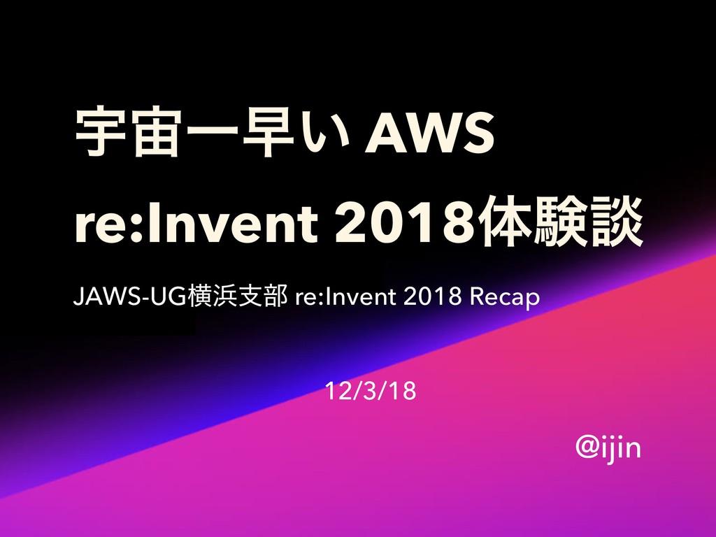 ӉҰૣ͍ AWS re:Invent 2018ମݧஊ JAWS-UGԣࢧ෦ re:Inve...