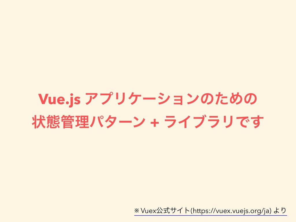 Vue.js ΞϓϦέʔγϣϯͷͨΊͷ ঢ়ଶཧύλʔϯ + ϥΠϒϥϦͰ͢ ※ Vuexެࣜ...