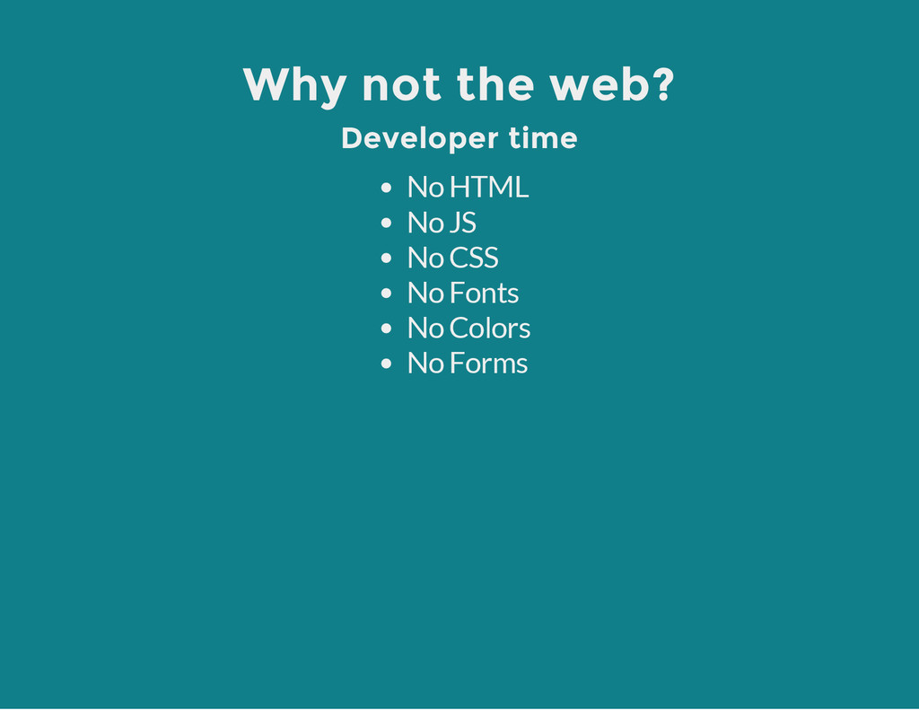 Why not the web? Developer time No HTML No JS N...