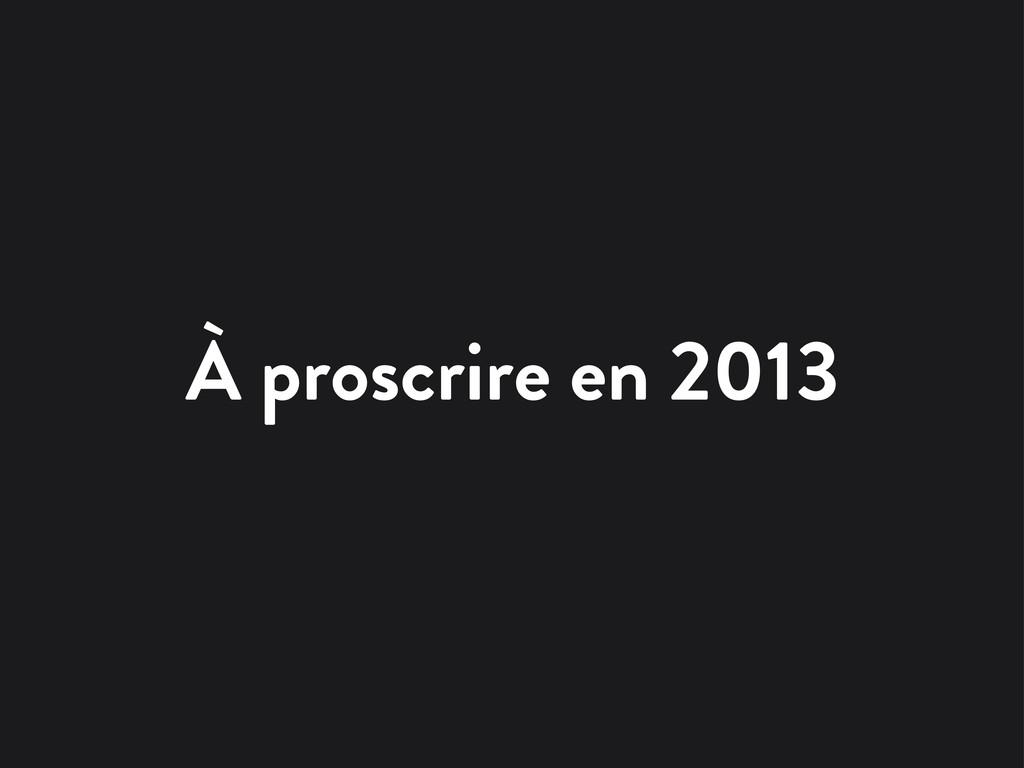 À proscrire en 2013