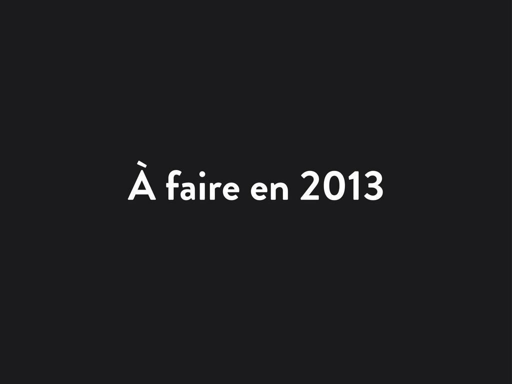 À faire en 2013