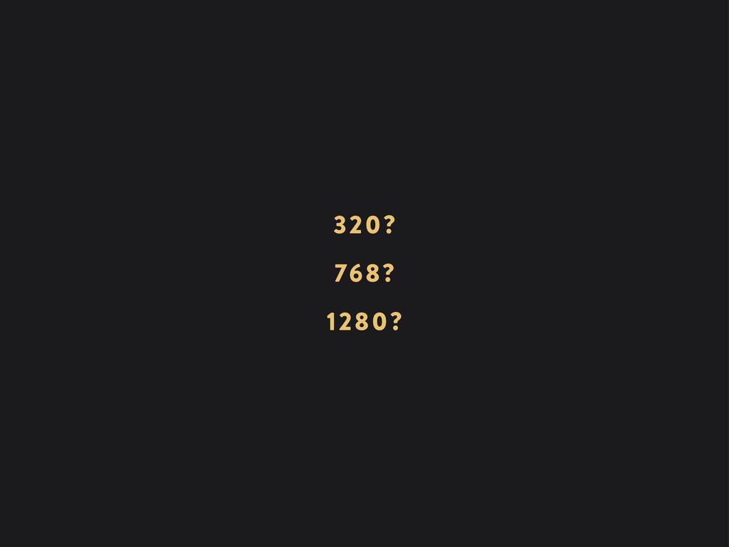 768? 320? 1280?