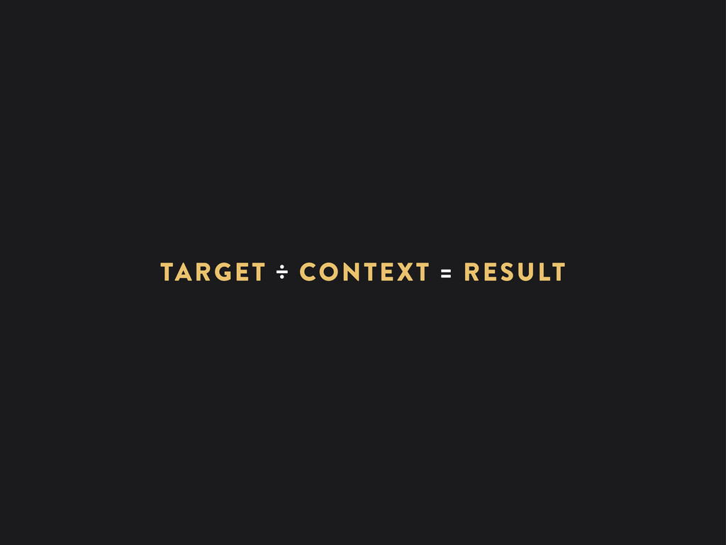 TARGET ÷ CONTEXT = RESULT
