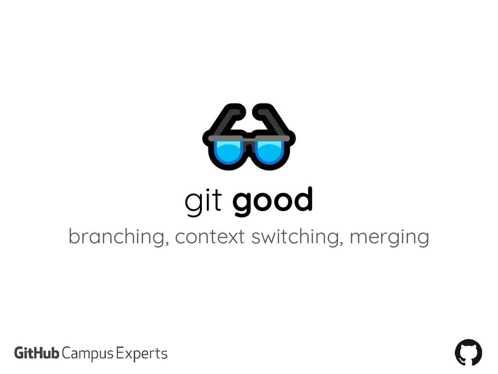 git good branching, context switching, merging