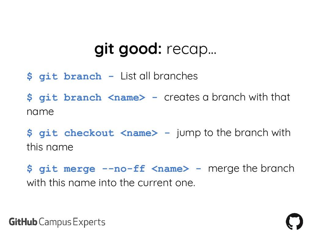 git good: recap... $ git branch - List all bran...