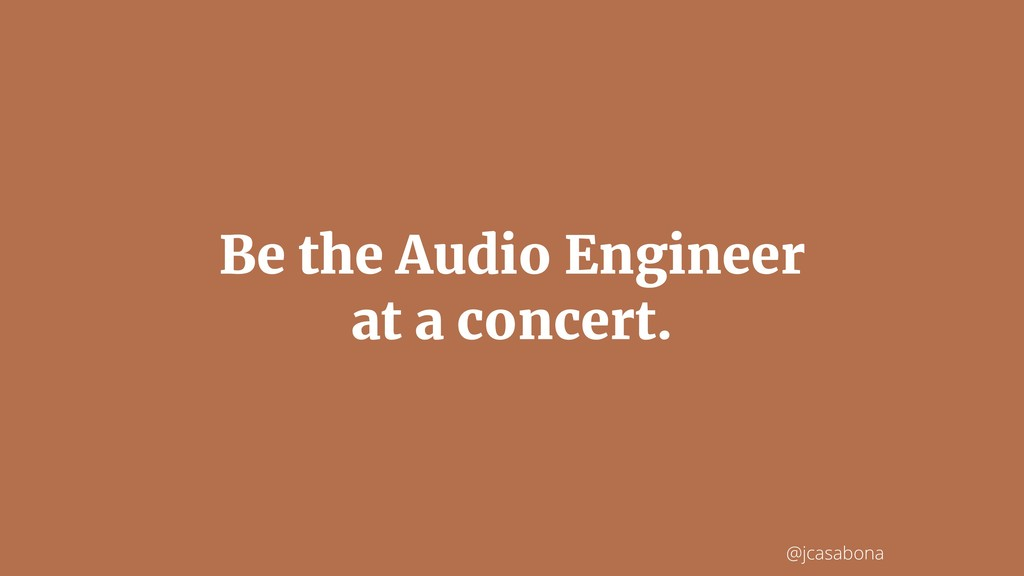 @jcasabona Be the Audio Engineer at a concert.