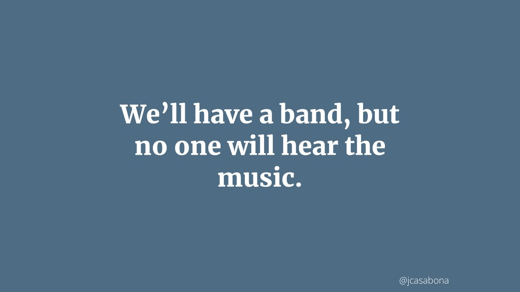 @jcasabona We'll have a band, but no one will h...