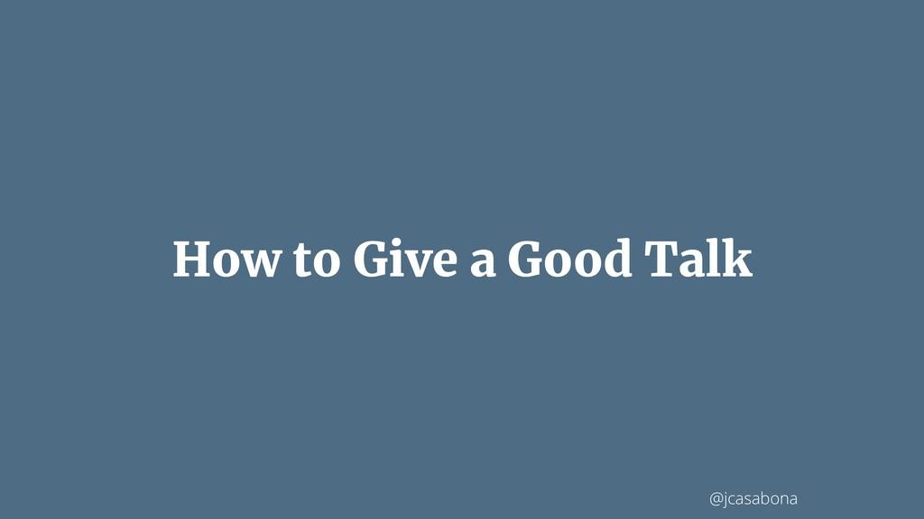 @jcasabona How to Give a Good Talk