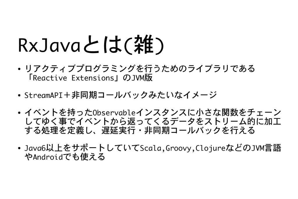 RxJavaとは(雑) ● リアクティブプログラミングを行うためのライブラリである 「Reac...