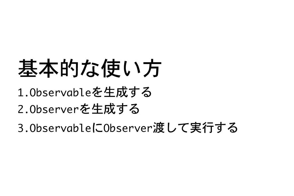 基本的な使い方 1.Observableを生成する 2.Observerを生成する 3.Obs...