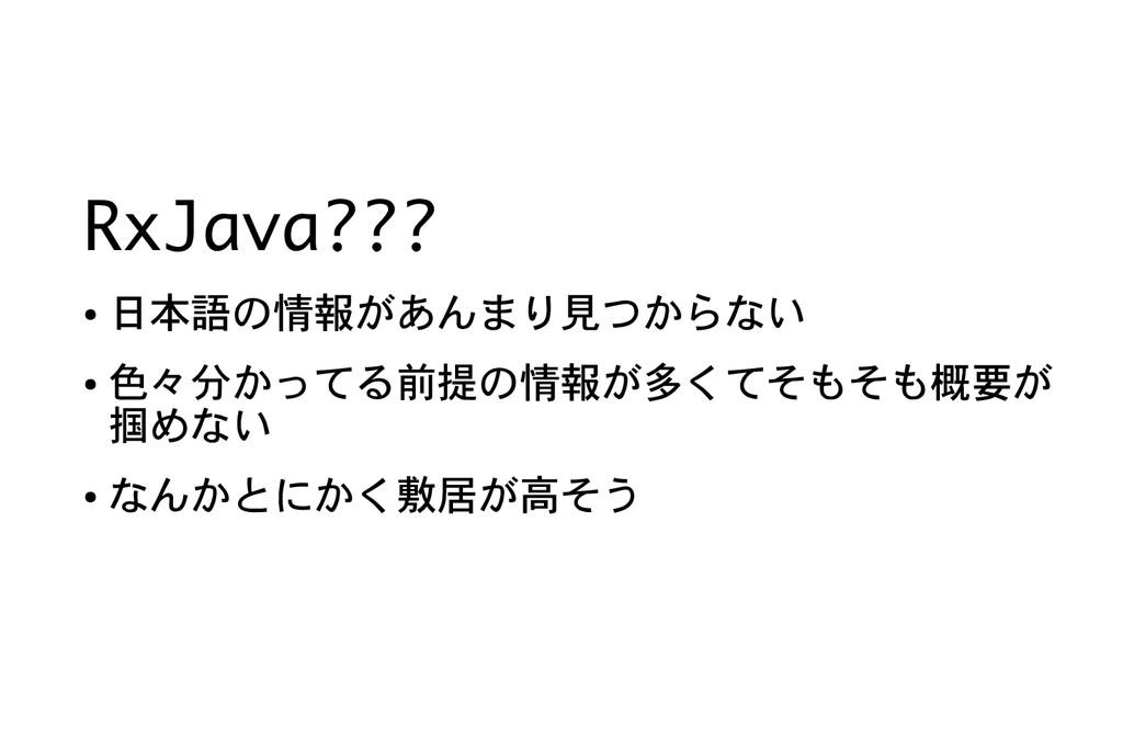 RxJava??? ● 日本語の情報があんまり見つからない ● 色々分かってる前提の情報が多く...