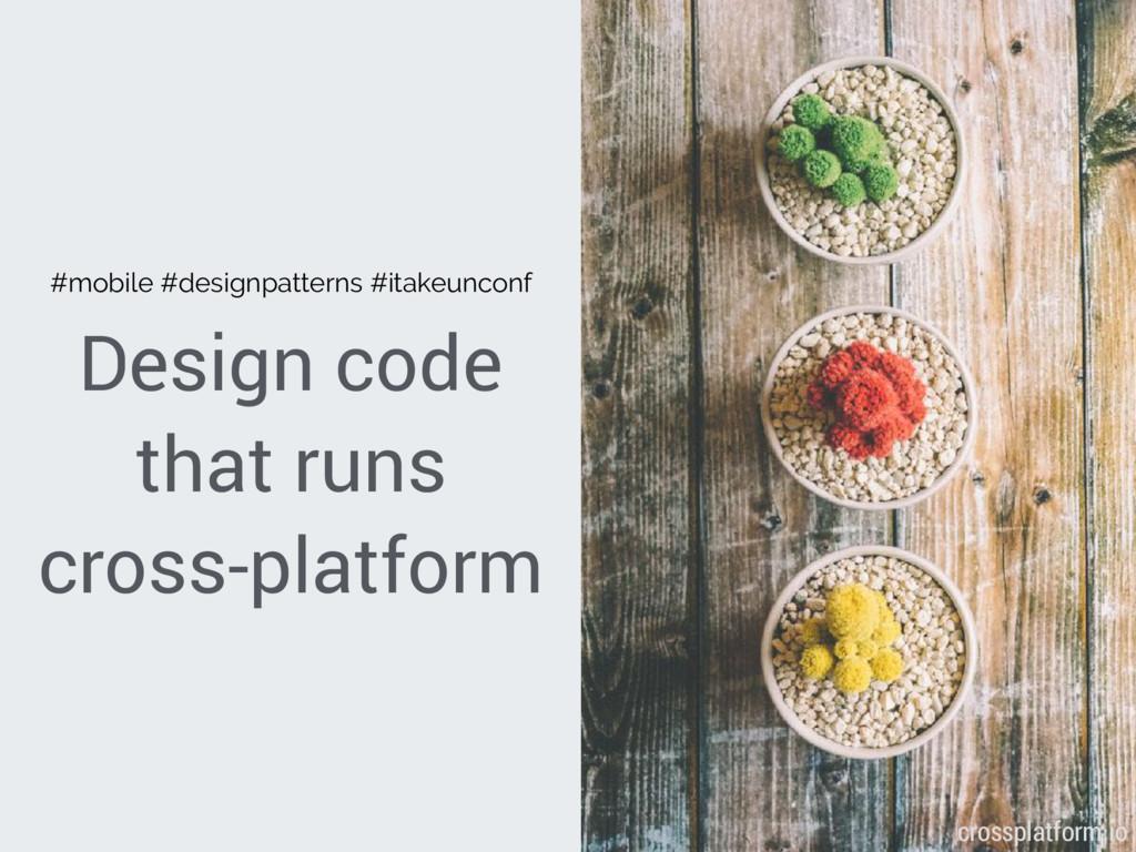 Design code that runs cross-platform { crosspla...