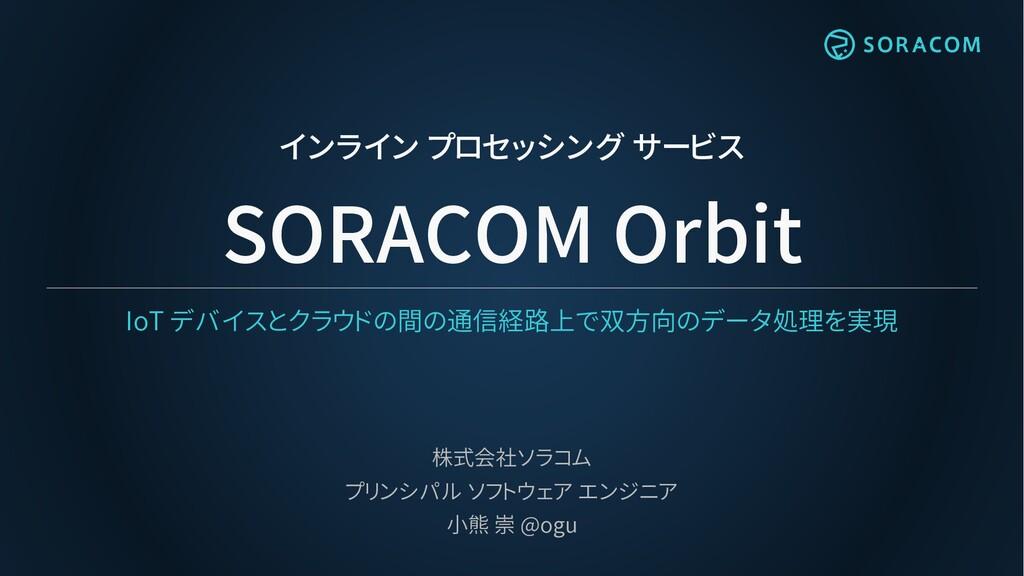 インライン プロセッシング サービス SORACOM Orbit IoT デバイスとクラウドの...