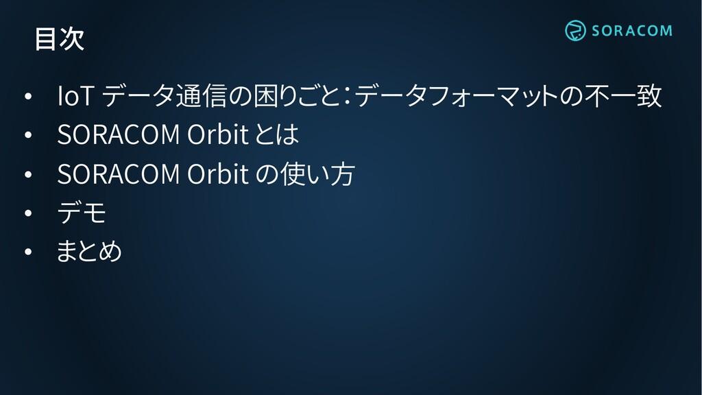 目次 • IoT データ通信の困りごと:データフォーマットの不一致 • SORACOM Orb...