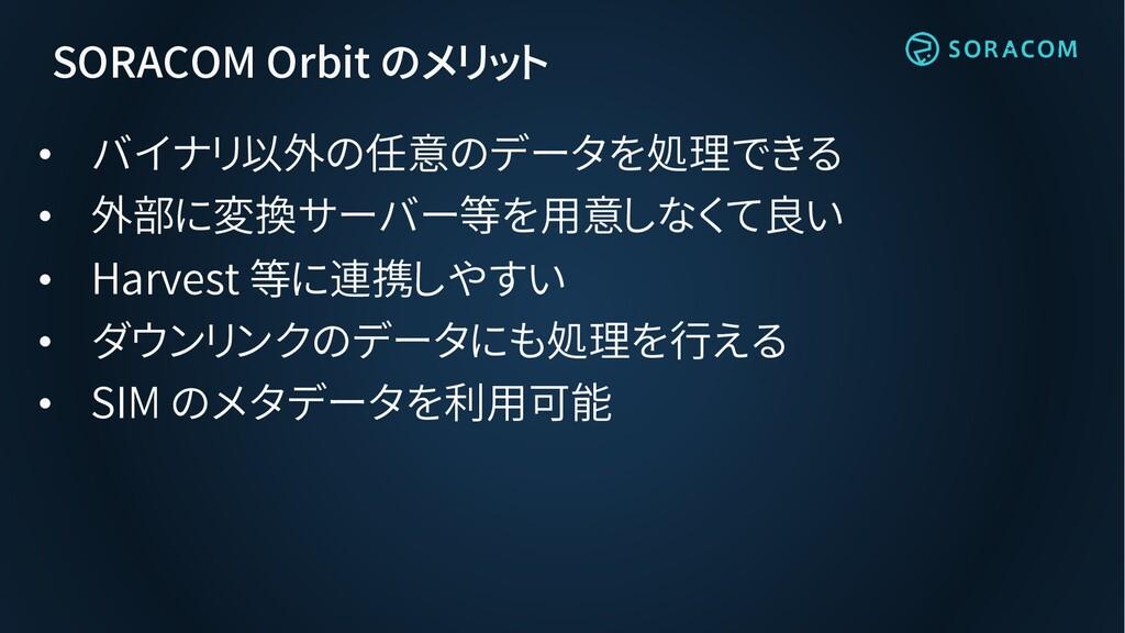 SORACOM Orbit のメリット • バイナリ以外の任意のデータを処理できる • 外部に...