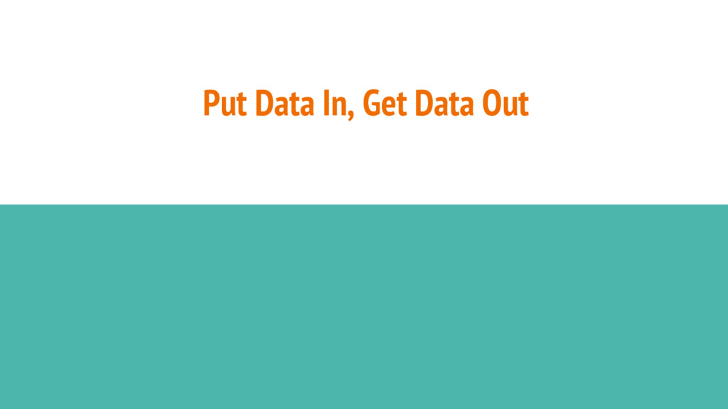 Put Data In, Get Data Out