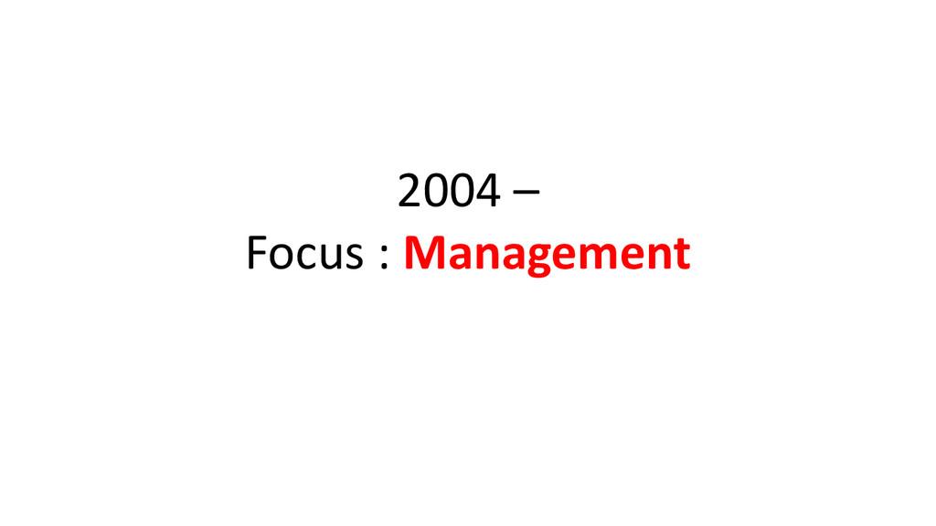 2004 – Focus : Management