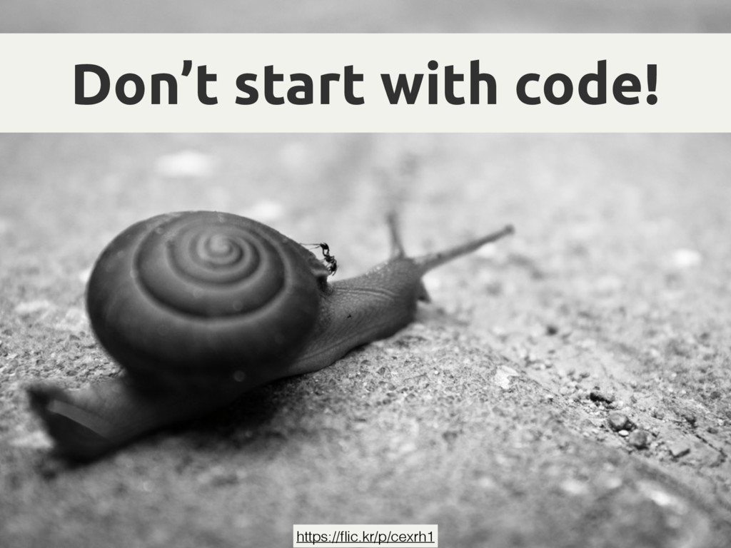 Don't start with code! https://flic.kr/p/cexrh1