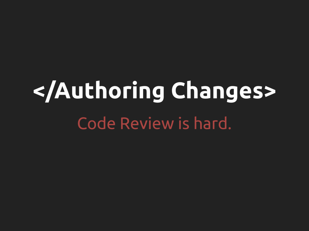 </Authoring Changes> Code Review is hard.