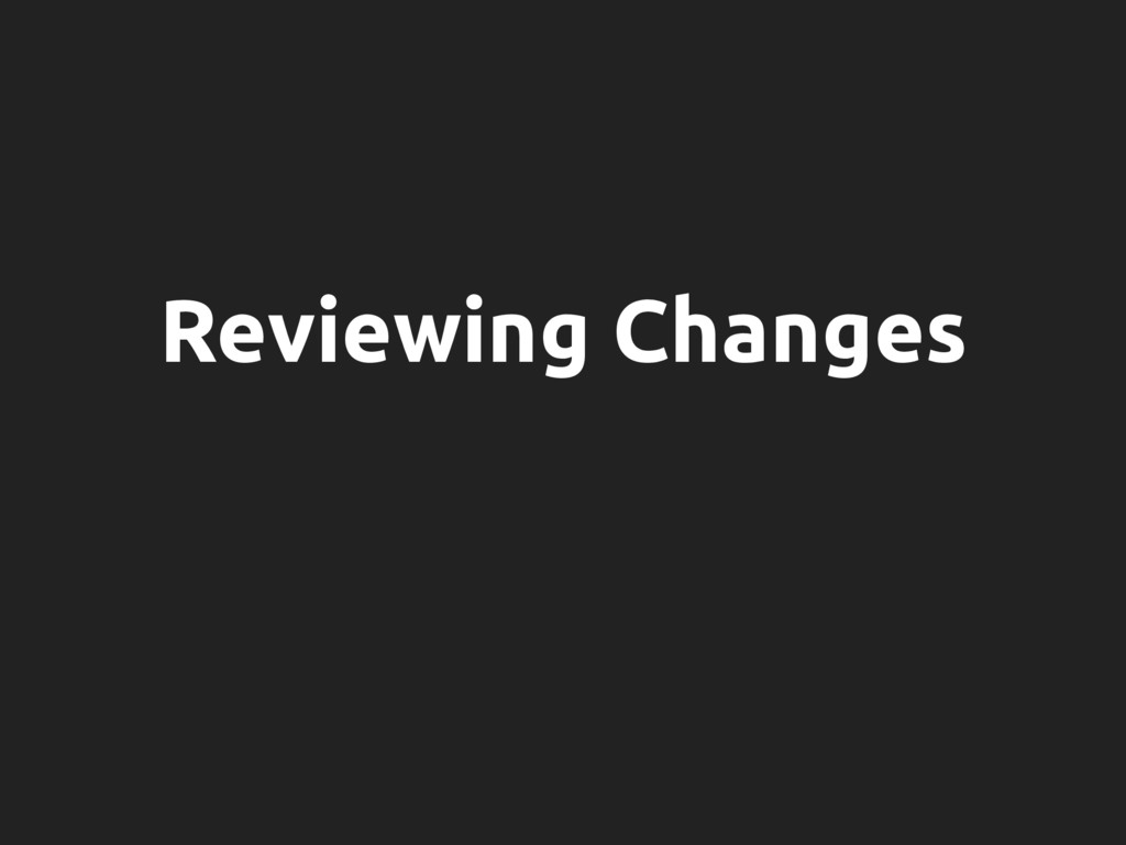 Reviewing Changes