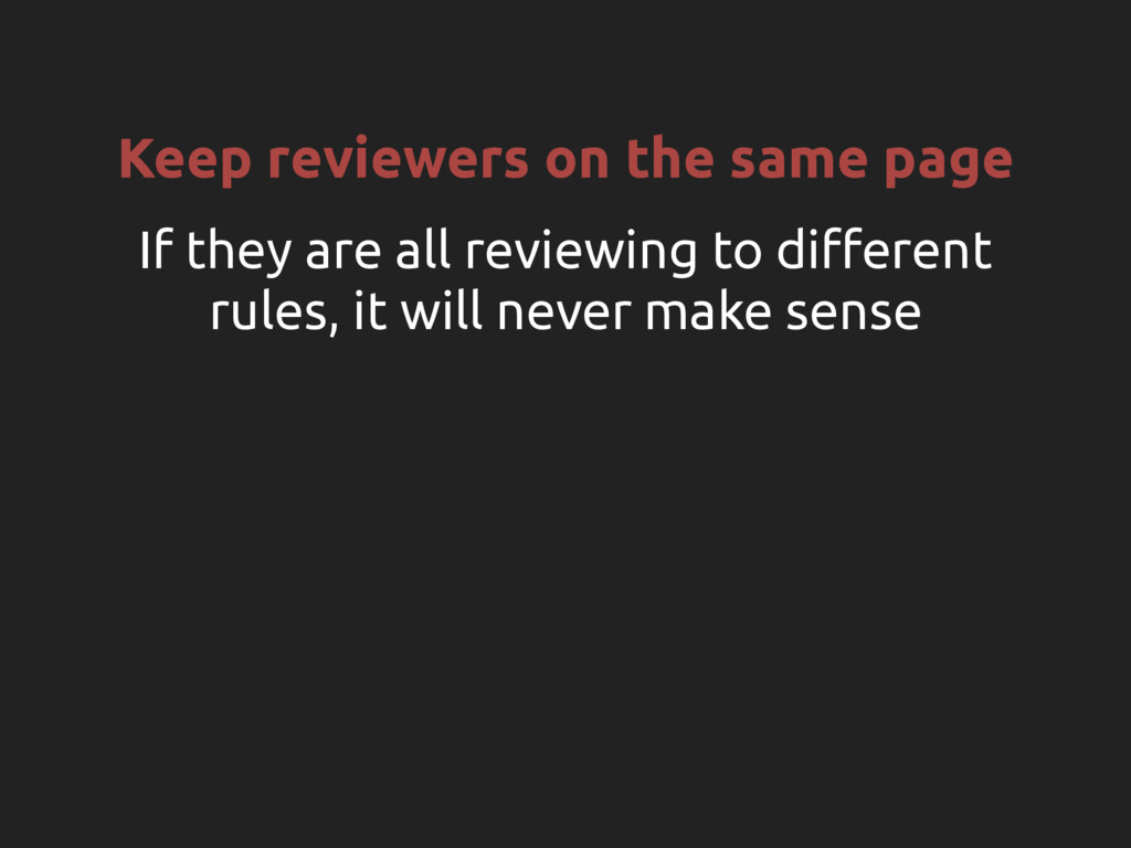 Keep reviewers on the same page If they are all...