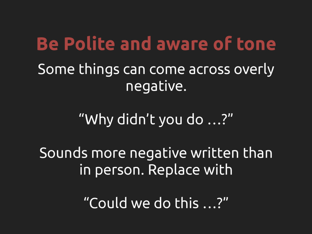 Be Polite and aware of tone Some things can com...