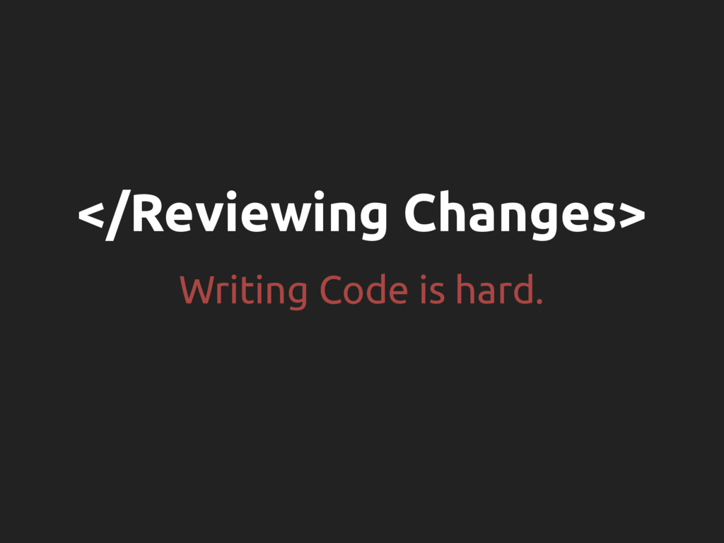 </Reviewing Changes> Writing Code is hard.