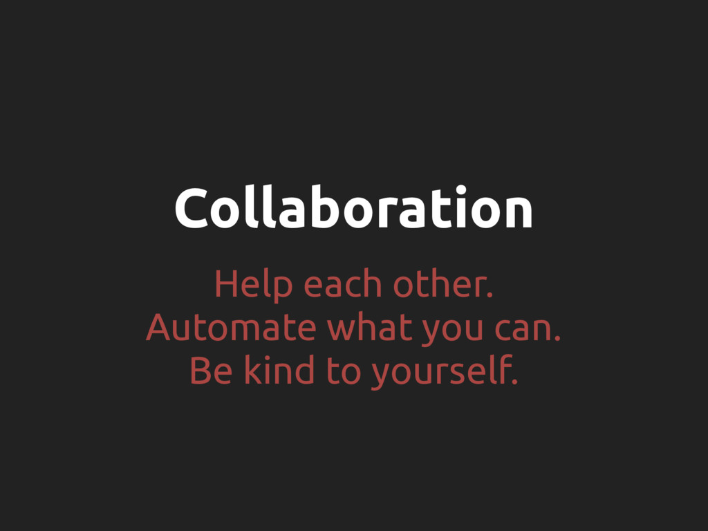 Collaboration Help each other. Automate what yo...