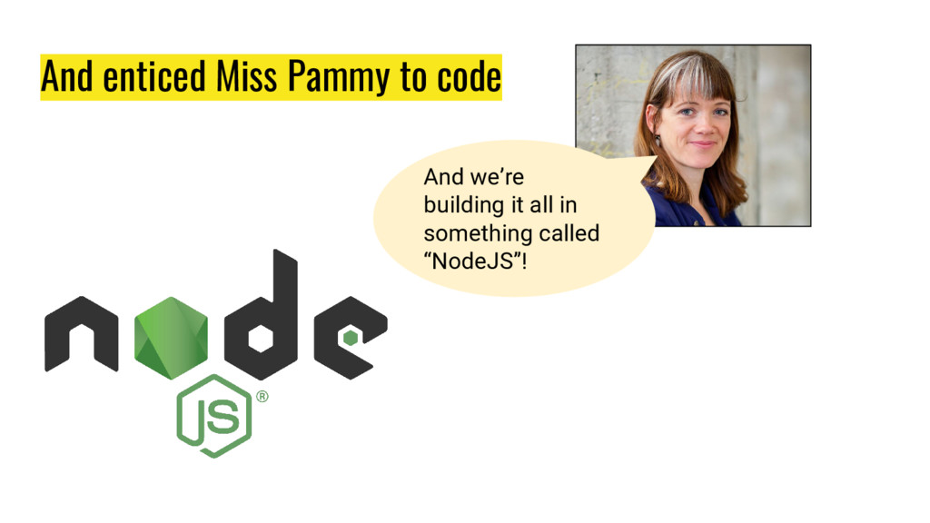 And enticed Miss Pammy to code And we're buildi...