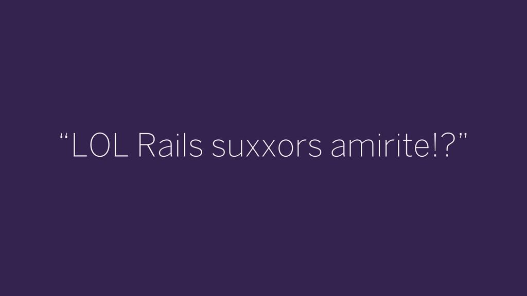 """""""LOL Rails suxxors amirite!?"""""""