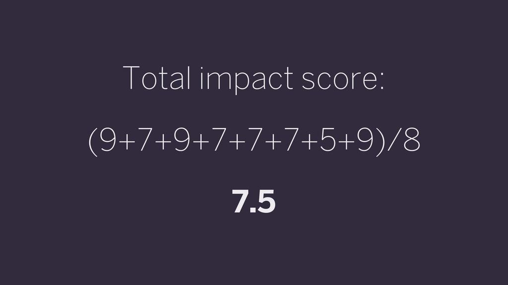 Total impact score: (9+7+9+7+7+7+5+9)/8 7.5
