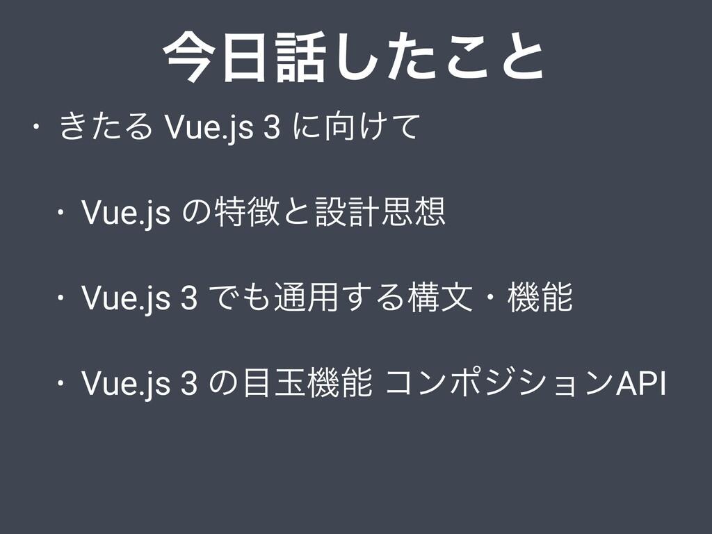 • ͖ͨΔ Vue.js 3 ʹ͚ͯ • Vue.js ͷಛͱઃܭࢥ • Vue.js ...