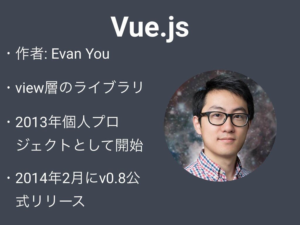 Vue.js • ࡞ऀ: Evan You • viewͷϥΠϒϥϦ • 2013ݸਓϓϩ...