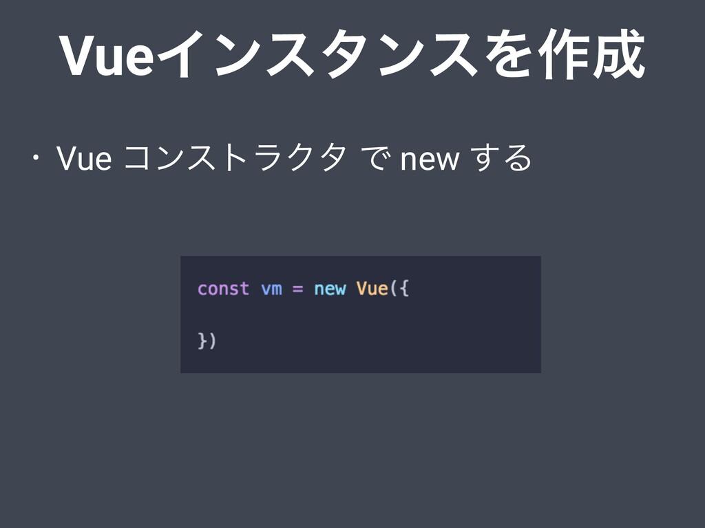 • Vue ίϯετϥΫλ Ͱ new ͢Δ VueΠϯελϯεΛ࡞