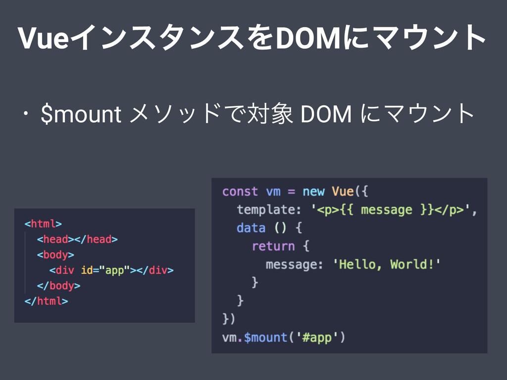 • $mount ϝιουͰର DOM ʹϚϯτ VueΠϯελϯεΛDOMʹϚϯτ