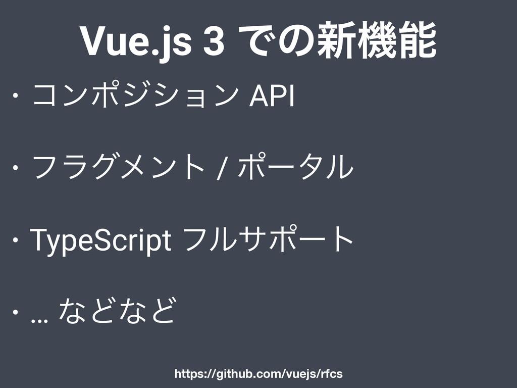 Vue.js 3 Ͱͷ৽ػ • ίϯϙδγϣϯ API • ϑϥάϝϯτ / ϙʔλϧ • ...